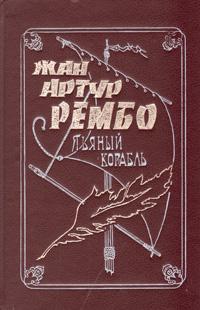 Пьяный корабль. Жизнь и приключения Жана-Артура Рембо