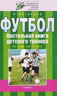 Футбол. Настольная книга детского тренера. III этап (13-15 лет)