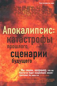 Апокалипсис. Катастрофы прошлого, сценарии будущего
