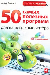 50 самых полезных программ для вашего компьютера (+ DVD-ROM). Артур Лоянич