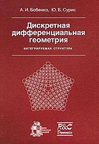 Дискретная дифференциальная геометрия. Интегрируемая структура. Бобенко А. И., Сурис Ю. Б.