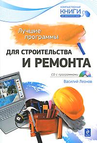 Лучшие программы для строительства и ремонта (+ CD-ROM). Василий Леонов