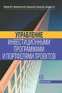 Управление инвестиционными программами и портфелями проектов. Ю. Н. Забродин, А. М. Михайличенко, А. М. Саруханов, В. Д. Шапиро, Н. Г. Ольдерогге