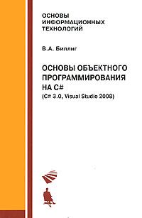 Основы объектного программирования на C# (C# 3.0, Visual Studio 2008) ( 978-5-9963-0259-8 )