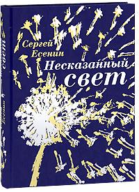 Несказанный свет (подарочное издание). Сергей Есенин