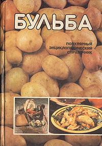 Бульба: Популярный энциклопедический справочник по биологии, возделыванию, хранению и использованию картофеля в кулинарии