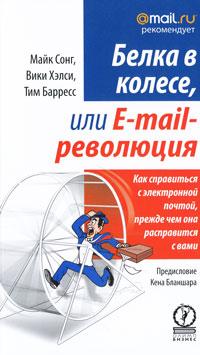 Белка в колесе, или E-mail революция. Как справиться с электронной почтой, прежде чем она расправится с вами. Майк Сонг, Вики Хэлси, Тим Барресс