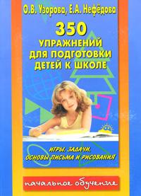 350 упражнений для подготовки детей к школе. Игры, задачи, основы письма и рисования. О. В. Узорова, Е. А. Нефедова