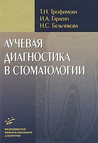 Лучевая диагностика в стоматологии. Т. Н. Трофимова, И. А. Гарапач, Н. С. Бельчикова