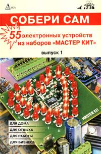 """Собери сам. 55 электронных устройств из наборов """"МАСТЕР КИТ"""". Выпуск 1"""