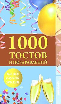 1000 тостов и поздравлений на все случаи жизни