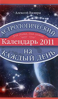 Астрологический календарь на каждый день 2011 года. Алексей Ваэнра