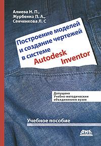 Построение моделей и создание чертежей деталей в системе Autodesk Inventor ( 978-5-9706-0039-9 )