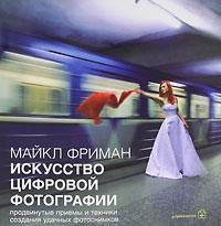 Искусство цифровой фотографии. Майкл Фриман