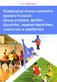 Развернутые планы-конспекты уроков в 5 классе. Легкая атлетика, футбол, баскетбол, лыжная подготовка, гимнастика и акробатика
