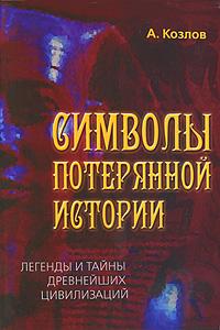 Символы потерянной истории. Легенды и тайны древнейших цивилизаций. А. Козлов