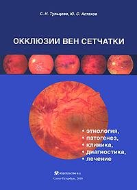 Окклюзии вен сетчатки. Этиология, патогенез, клиника, диагностика, лечение. С. Н. Тульцева, Ю. С. Астахов