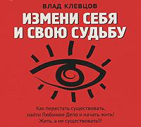 Измени себя и свою судьбу (аудиокнига MP3). Влад Клевцов