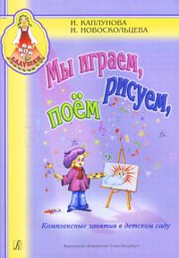 Мы играем, рисуем, поем. Комплексные занятия в детском саду
