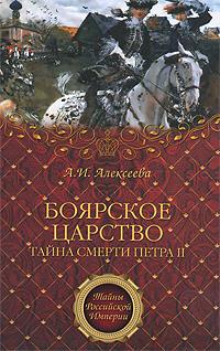 Боярское царство. Тайна смерти Петра II. А. И. Алексеева