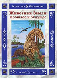 Животные Земли: прошлое и будущее ( 978-5-7793-1999-7 )