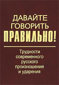 Давайте говорить правильно! Трудности современного русского произношения и ударения