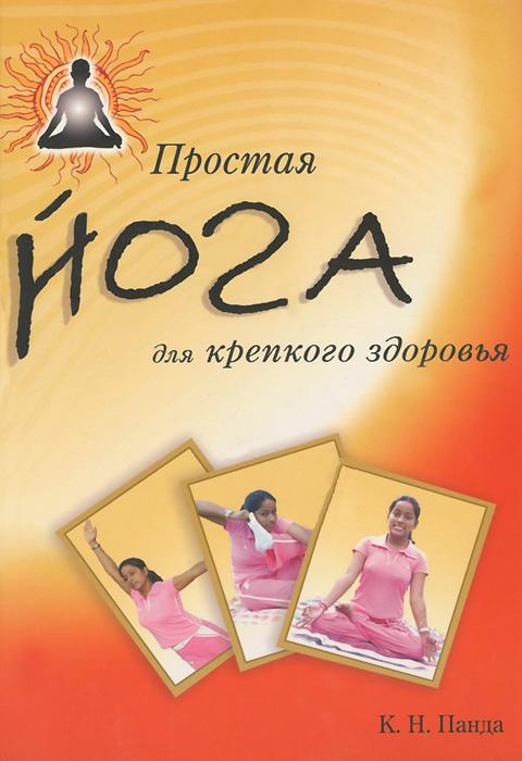 Простая йога для крепкого здоровья. К. Н. Панда