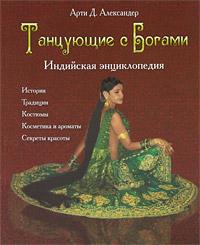 Танцующие с богами. Индийская энциклопедия. Арти Д. Александер