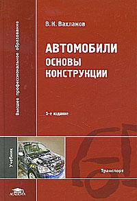 Автомобили. Основы конструкции. В. К. Вахламов