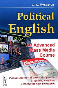 Political English: An Advanced Mass Media Course / Учебное пособие по английскому языку в области политики и международных отношений