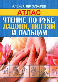 Чтение по руке, ладони, ногтям и пальцам. Атлас. Александр Зубарев