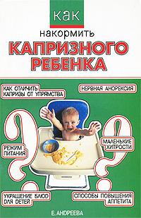 Как накормить капризного ребенка ( 5-17-034893-2 )