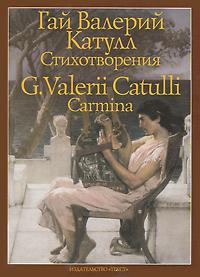 Гай Валерий Катулл. Стихотворения / G. Valerii Catulli: Carmina. Гай Валерий Катулл