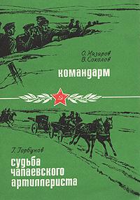 О. Назаров, В. Соколов. Командарм. Г. Горбунов. Судьба чапаевского артиллериста