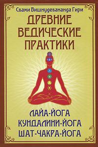 Древние ведические практики. Лайя-йога. Кундалини-йога. Шат-чакра-йога. Свами Вишнудевананда Гири