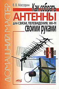 Как собрать антенны для связи, телевидения, Wi-Fi своими руками ( 978-5-94387-832-9 )