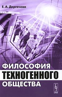 Философия техногенного общества. Дергачева Е.А.