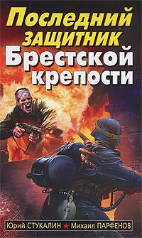 Последний защитник Брестской крепости. Юрий Стукалин, Михаил Парфенов