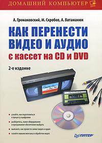 Как перенести видео и аудио с кассет на CD и DVD ( 978-5-49807-873-1 )