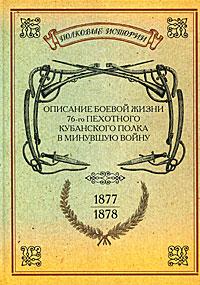 Описание боевой жизни 76-го пехотного Кубинского полка в минувшую войну. 1877-1878