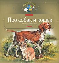 Про собак и кошек. Моя первая книга о животных