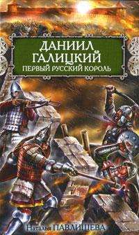 Даниил Галицкий. Первый русский король. Наталья Павлищева