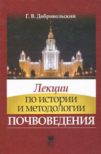 Лекции по истории и методологии почвоведения. Г. В. Добровольский