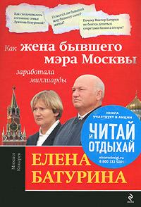 Елена Батурина. Как жена бывшего мэра Москвы заработала миллиарды ( 978-5-699-46253-7 )