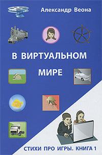 Александр Веона В виртуальном мире. Стихи про игры. Книга 1 компьютерные игры