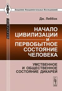 Начало цивилизации и первобытное состояние человека. Умственное и общественное состояние дикарей ( 978-5-397-01699-5 )