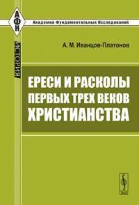 Ереси и расколы первых трех веков христианства. Иванцов-Платонов А.М.
