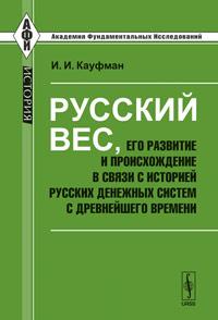 Русский вес, его развитие и происхождение в связи с историей русских денежных систем с древнейшего времени. Кауфман И.И.