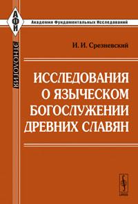 Исследования о языческом богослужении древних славян. Срезневский И.И.
