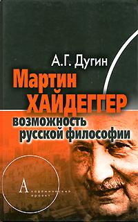 Мартин Хайдеггер. Возможность русской философии. А. Г. Дугин
